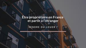 Visuel article être propriétaire en France et partir à l'étranger choisir entre vendre ou louer
